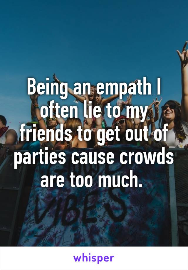 Being an empath I often lie to my friends to get out of parties cause crowds are too much.
