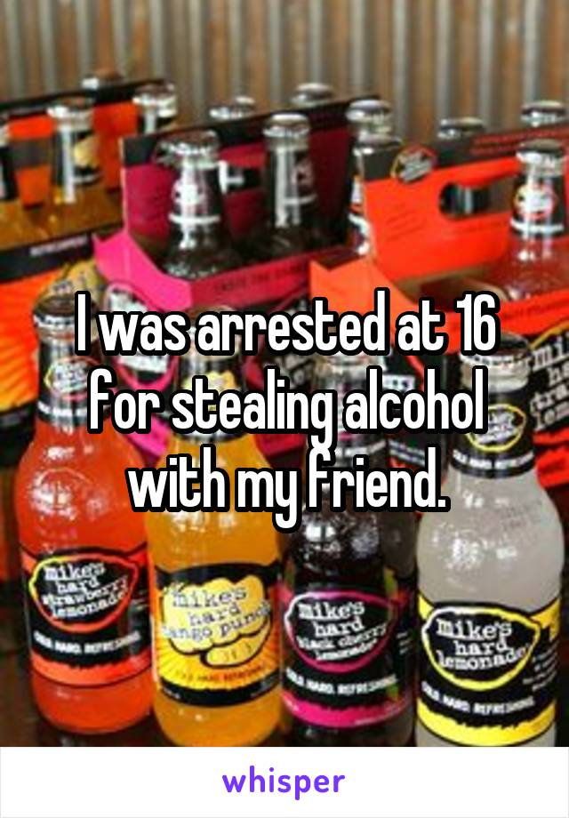 I was arrested at 16 for stealing alcohol with my friend.