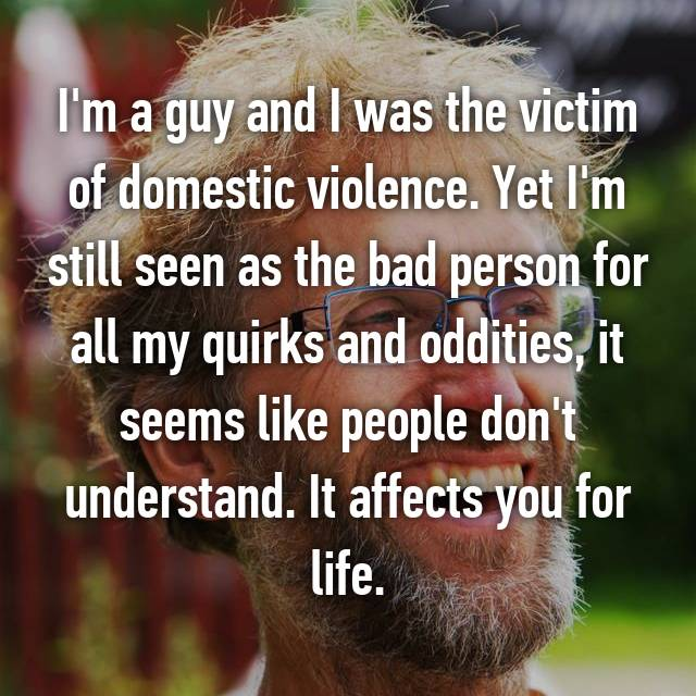 I'm a guy and I was the victim of domestic violence. Yet I'm still seen as the bad person for all my quirks and oddities, it seems like people don't understand. It affects you for life.