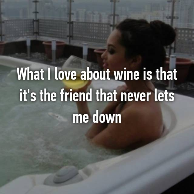 What I love about wine is that it's the friend that never lets me down
