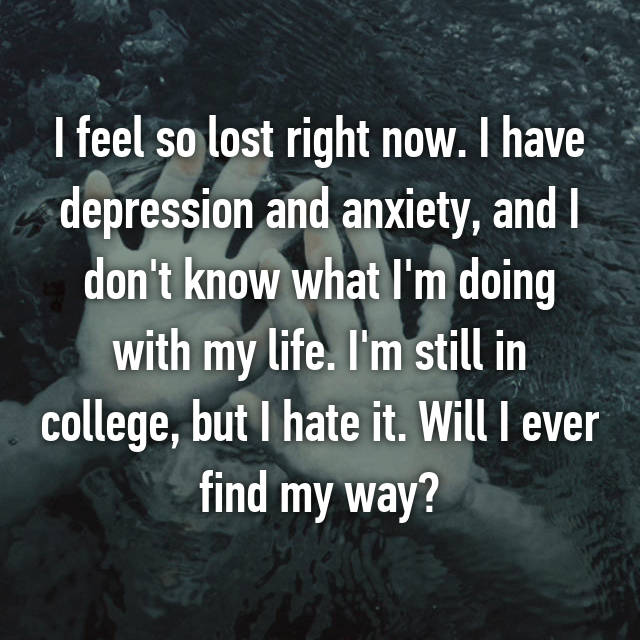 I feel so lost right now. I have depression and anxiety, and I don't know what I'm doing with my life. I'm still in college, but I hate it. Will I ever find my way?