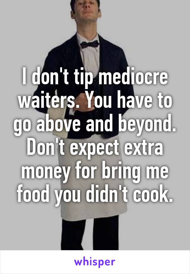I don't tip mediocre waiters. You have to go above and beyond. Don't expect extra money for bring me food you didn't cook.