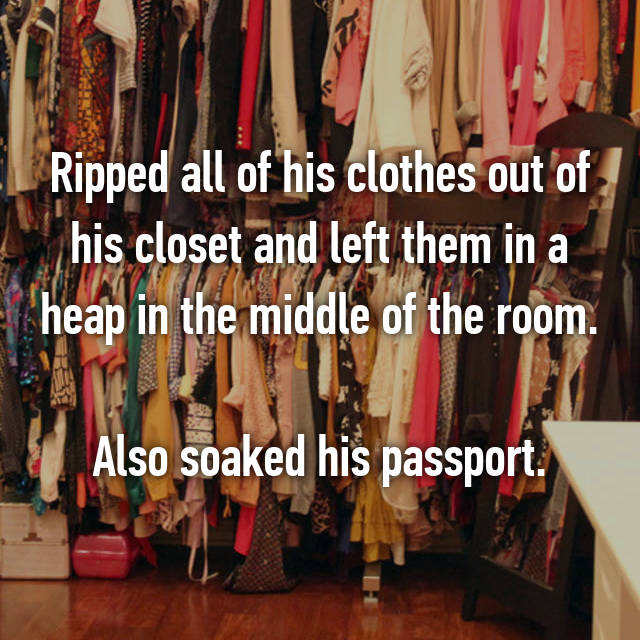 Ripped all of his clothes out of his closet and left them in a heap in the middle of the room.  Also soaked his passport.