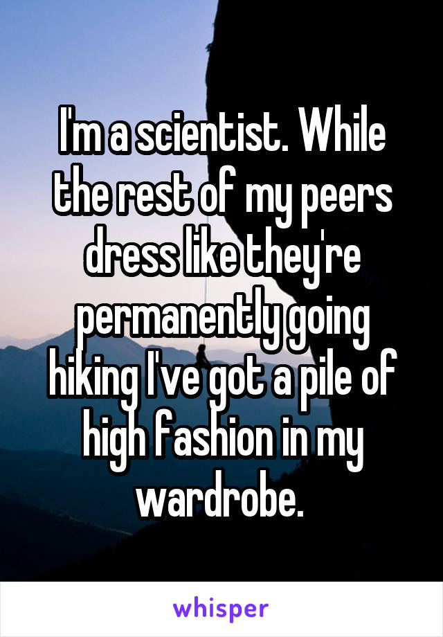 I'm a scientist. While the rest of my peers dress like they're permanently going hiking I've got a pile of high fashion in my wardrobe.