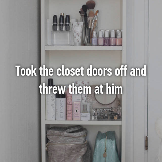 Took the closet doors off and threw them at him