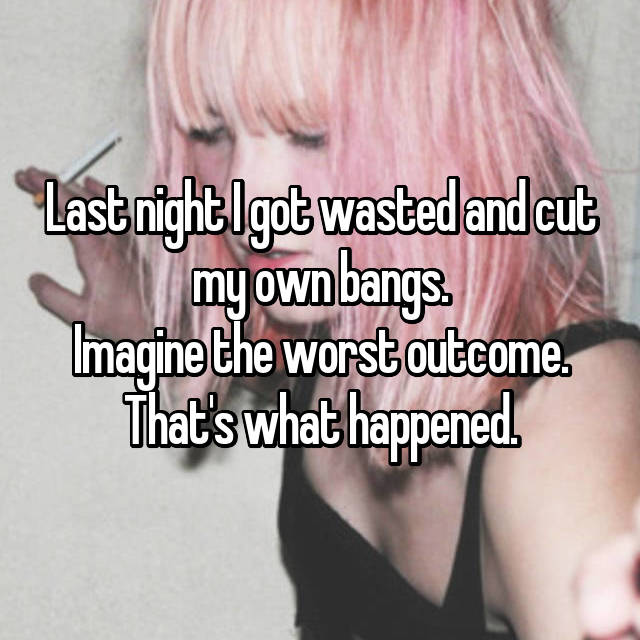 Last night I got wasted and cut my own bangs. Imagine the worst outcome. That's what happened.