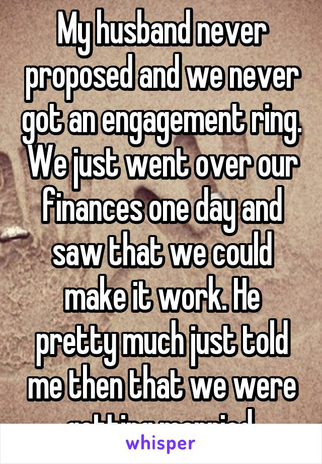 My husband never proposed and we never got an engagement ring. We just went over our finances one day and saw that we could make it work. He pretty much just told me then that we were getting married.