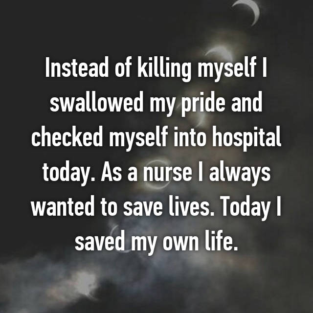 Instead of killing myself I swallowed my pride and checked myself into hospital today. As a nurse I always wanted to save lives. Today I saved my own life.