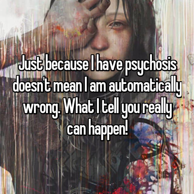 Just because I have psychosis doesn't mean I am automatically wrong. What I tell you really can happen!
