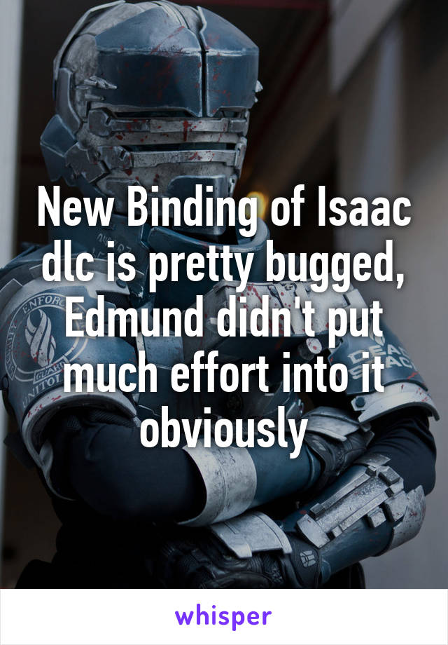 New Binding of Isaac dlc is pretty bugged, Edmund didn't put much effort into it obviously