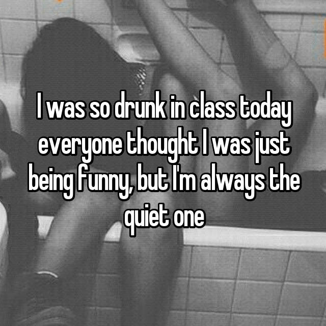 I was so drunk in class today everyone thought I was just being funny, but I'm always the quiet one😂