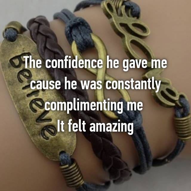 The confidence he gave me cause he was constantly complimenting me  It felt amazing
