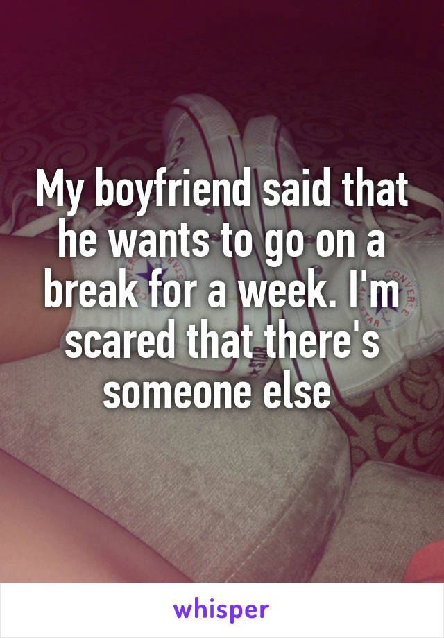 My boyfriend said that he wants to go on a break for a week. I'm scared that there's someone else