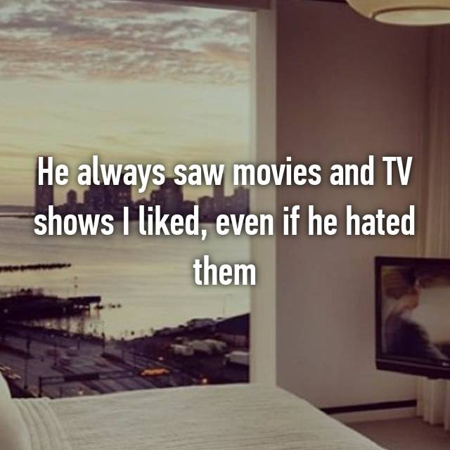 He always saw movies and TV shows I liked, even if he hated them