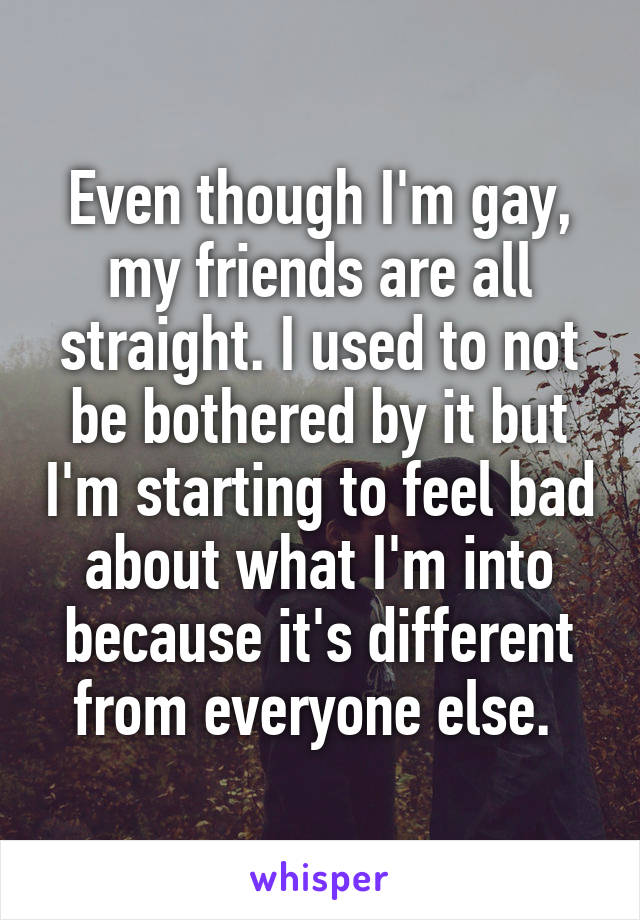 Even though I'm gay, my friends are all straight. I used to not be bothered by it but I'm starting to feel bad about what I'm into because it's different from everyone else.