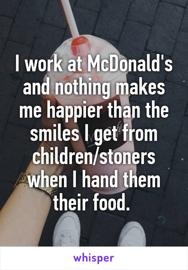 I work at McDonald's and nothing makes me happier than the smiles I get from children/stoners when I hand them their food.