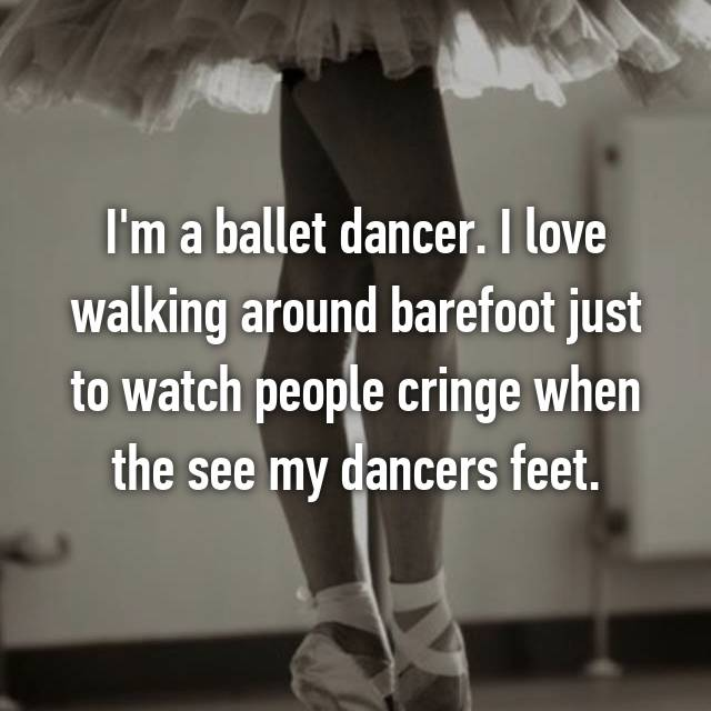 I'm a ballet dancer. I love walking around barefoot just to watch people cringe when the see my dancers feet.