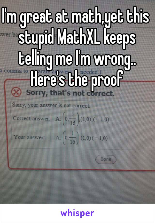 i m great at math yet this stupid mathxl keeps telling me i m wrong