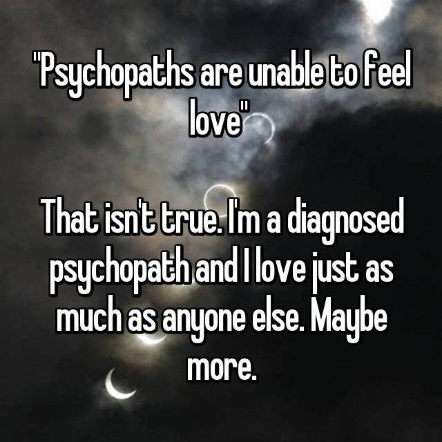 """Psychopaths are unable to feel love""   That isn't true. I'm a diagnosed psychopath and I love just as much as anyone else. Maybe more."