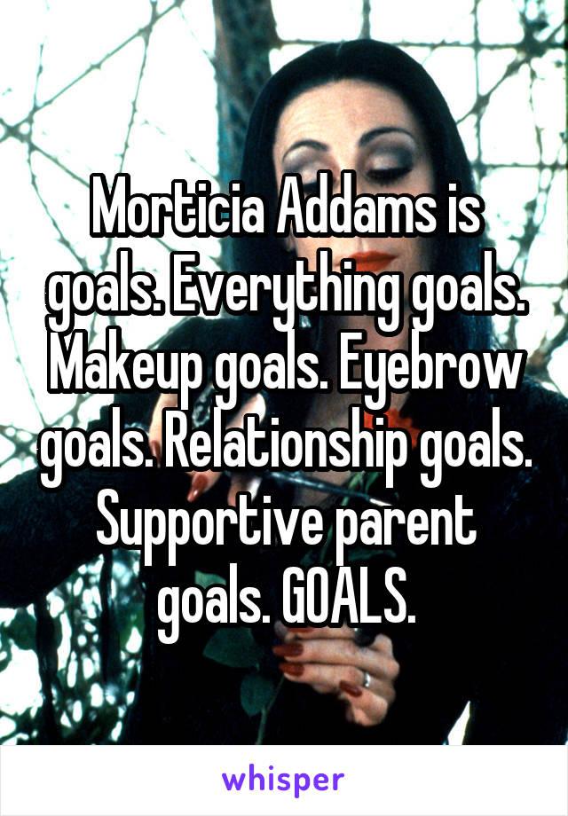 Morticia Addams is goals. Everything goals. Makeup goals. Eyebrow goals. Relationship goals. Supportive parent goals. GOALS.
