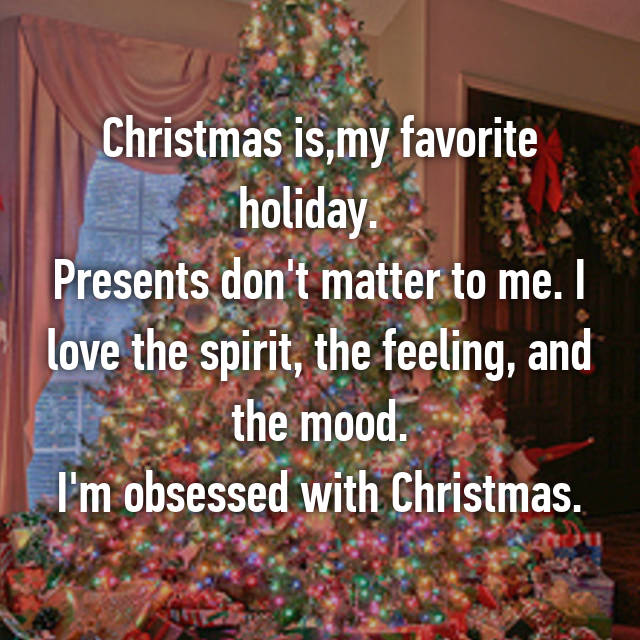 Christmas is,my favorite holiday. 🎄  Presents don't matter to me. I love the spirit, the feeling, and the mood. I'm obsessed with Christmas.