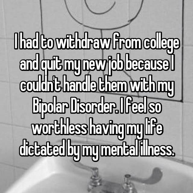 I had to withdraw from college and quit my new job because I couldn't handle them with my Bipolar Disorder. I feel so worthless having my life dictated by my mental illness.