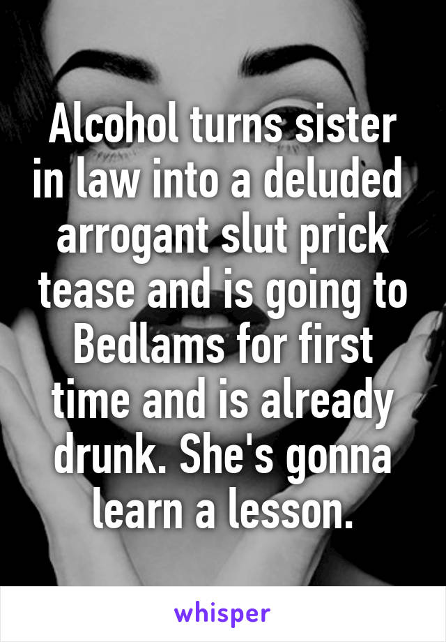 Alcohol Turns Sister In Law Into A Deluded Arrogant Slut Prick Tease And Is Going To