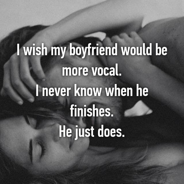 I wish my boyfriend would be more vocal. I never know when he finishes. He just does.