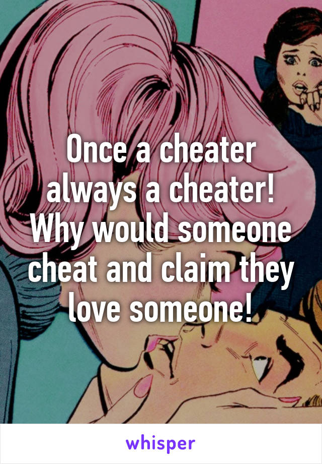 Once a cheater always a cheater! Why would someone cheat and claim they love someone!