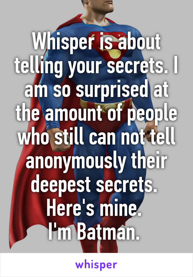 Whisper is about telling your secrets. I am so surprised at the amount of people who still can not tell anonymously their deepest secrets.  Here's mine.  I'm Batman.