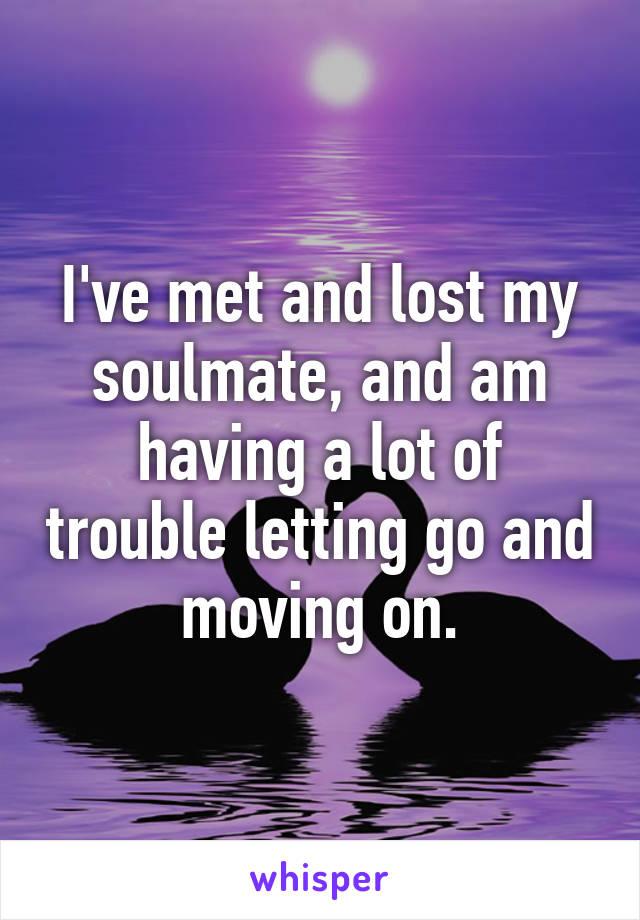 I've met and lost my soulmate, and am having a lot of trouble letting go and moving on.