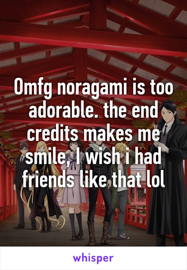 Omfg noragami is too adorable. the end credits makes me smile, I wish i had friends like that lol