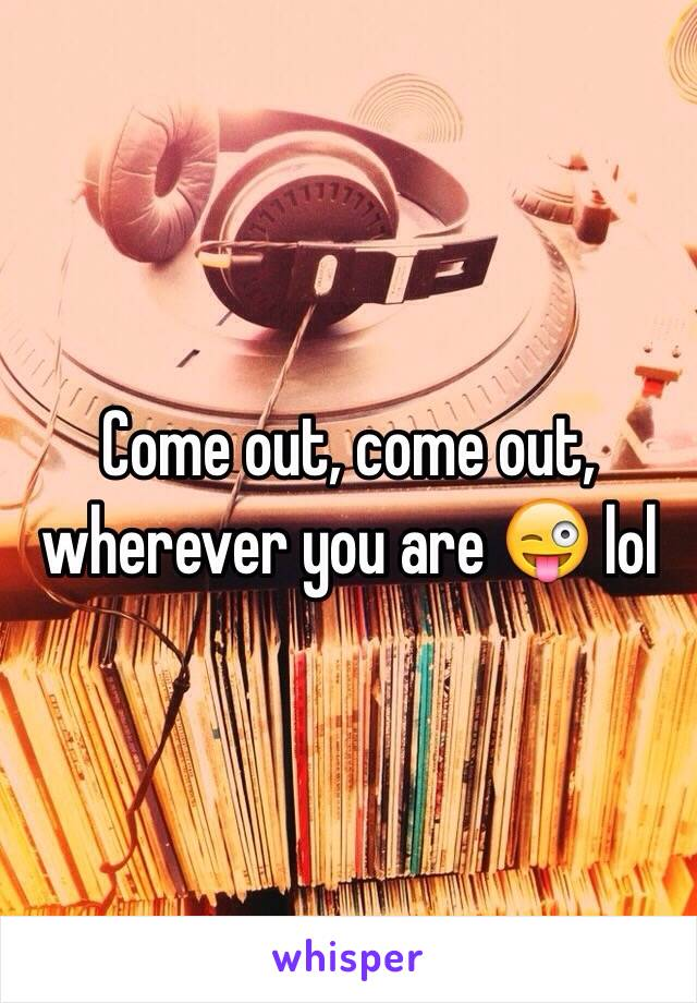 Come out, come out, wherever you are 😜 lol