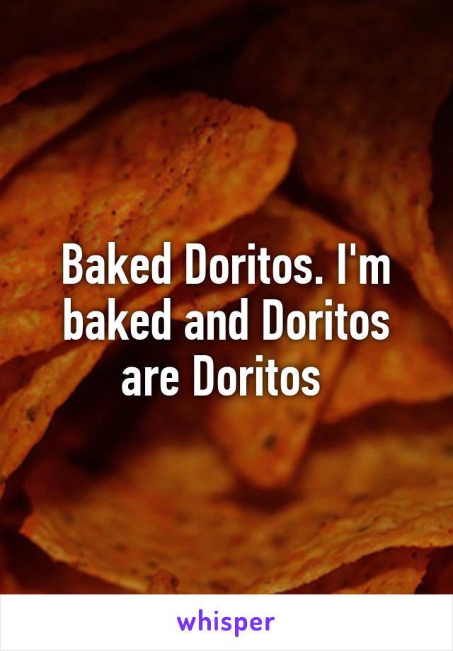 Baked Doritos. I'm baked and Doritos are Doritos