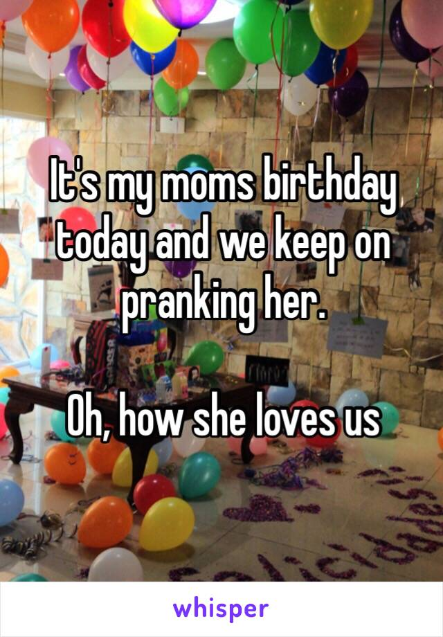 It's my moms birthday today and we keep on pranking her.   Oh, how she loves us