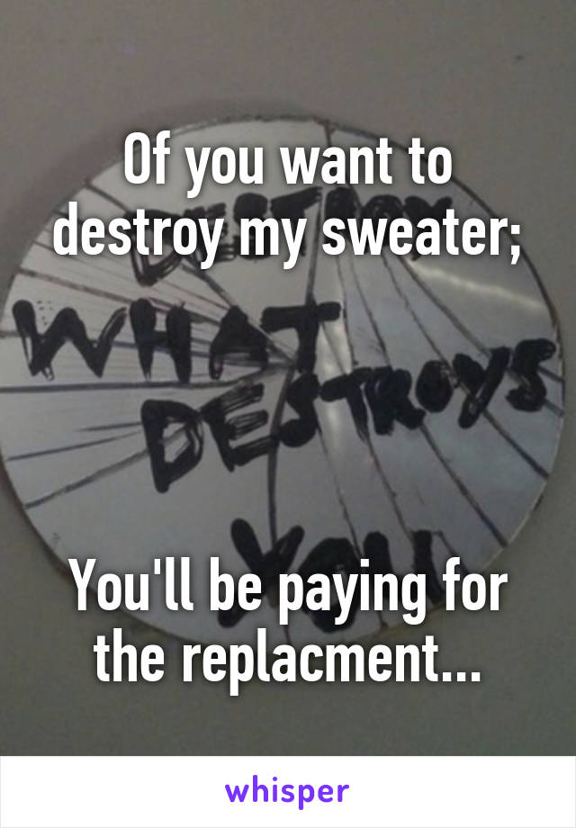 Of you want to destroy my sweater;      You'll be paying for the replacment...