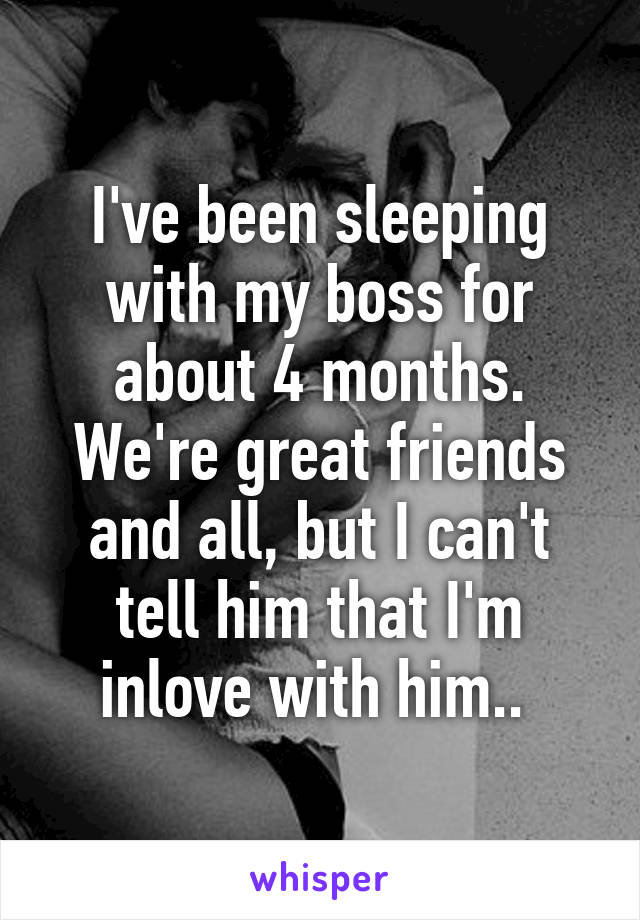 I've been sleeping with my boss for about 4 months. We're great friends and all, but I can't tell him that I'm inlove with him..