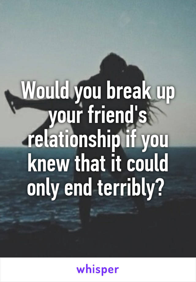 Would you break up your friend's relationship if you knew that it could only end terribly?