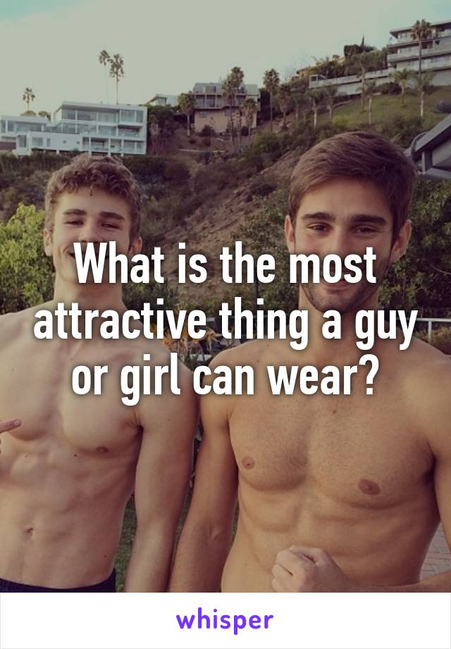 What is the most attractive thing a guy or girl can wear?