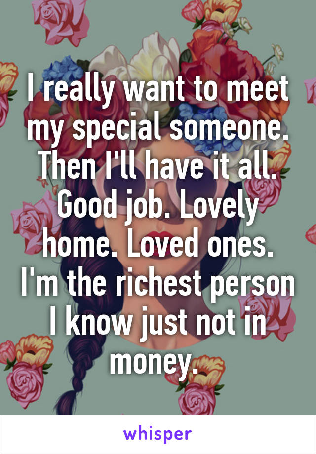 I really want to meet my special someone. Then I'll have it all. Good job. Lovely home. Loved ones. I'm the richest person I know just not in money.