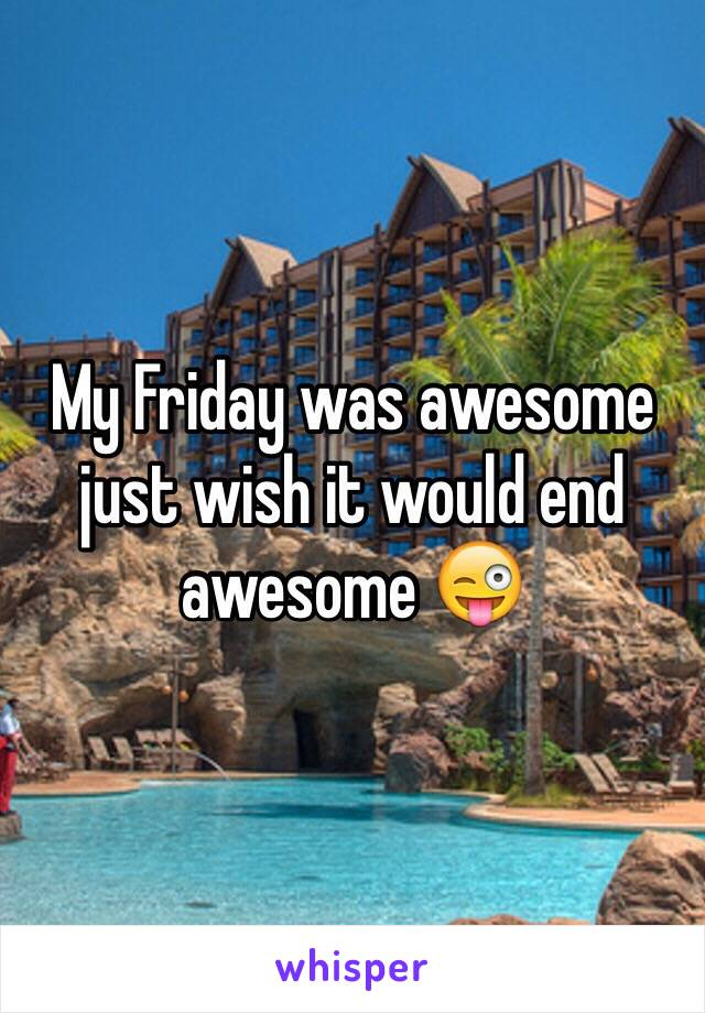 My Friday was awesome just wish it would end awesome 😜