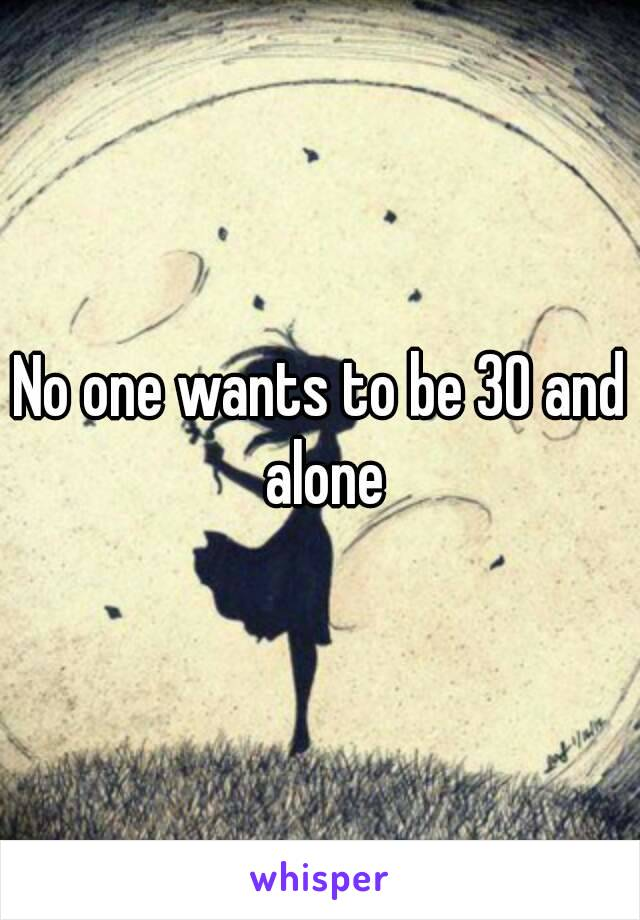 No one wants to be 30 and alone