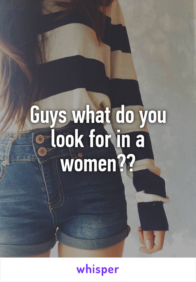 Guys what do you look for in a women??