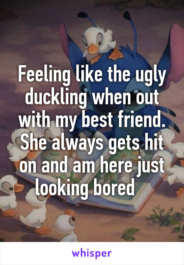 Feeling like the ugly duckling when out with my best friend. She always gets hit on and am here just looking bored