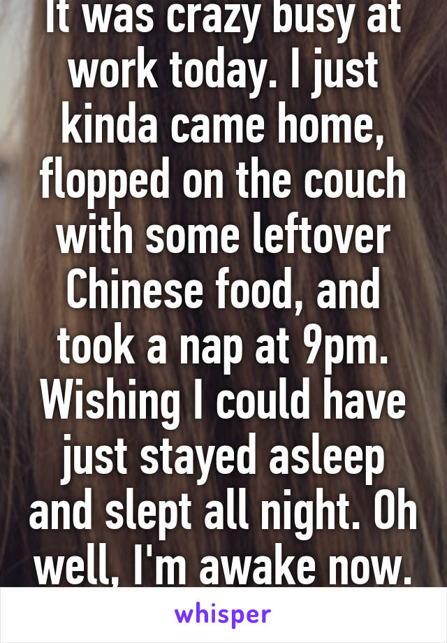 It was crazy busy at work today. I just kinda came home, flopped on the couch with some leftover Chinese food, and took a nap at 9pm. Wishing I could have just stayed asleep and slept all night. Oh well, I'm awake now.