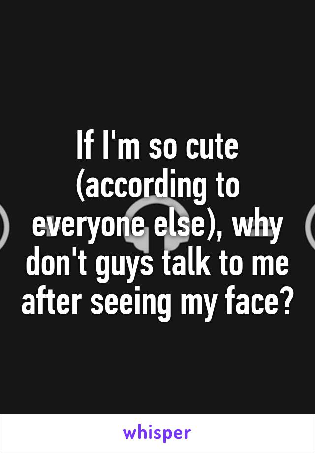 If I'm so cute (according to everyone else), why don't guys talk to me after seeing my face?