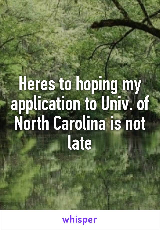 Heres to hoping my application to Univ. of North Carolina is not late