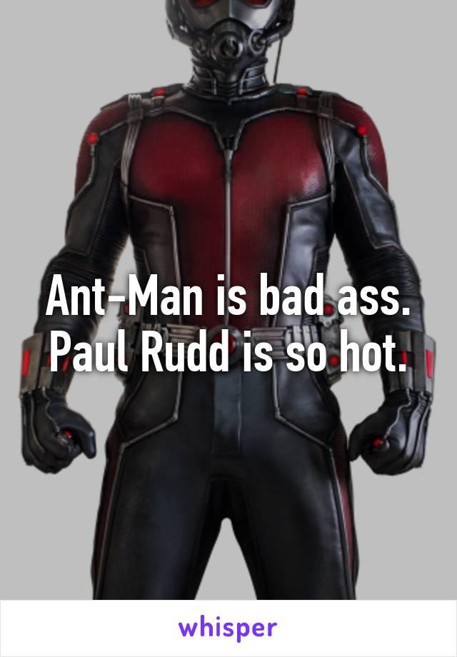 Ant-Man is bad ass. Paul Rudd is so hot.