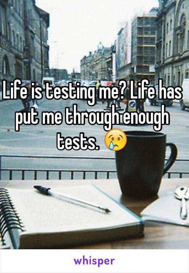 Life is testing me? Life has put me through enough tests. 😢