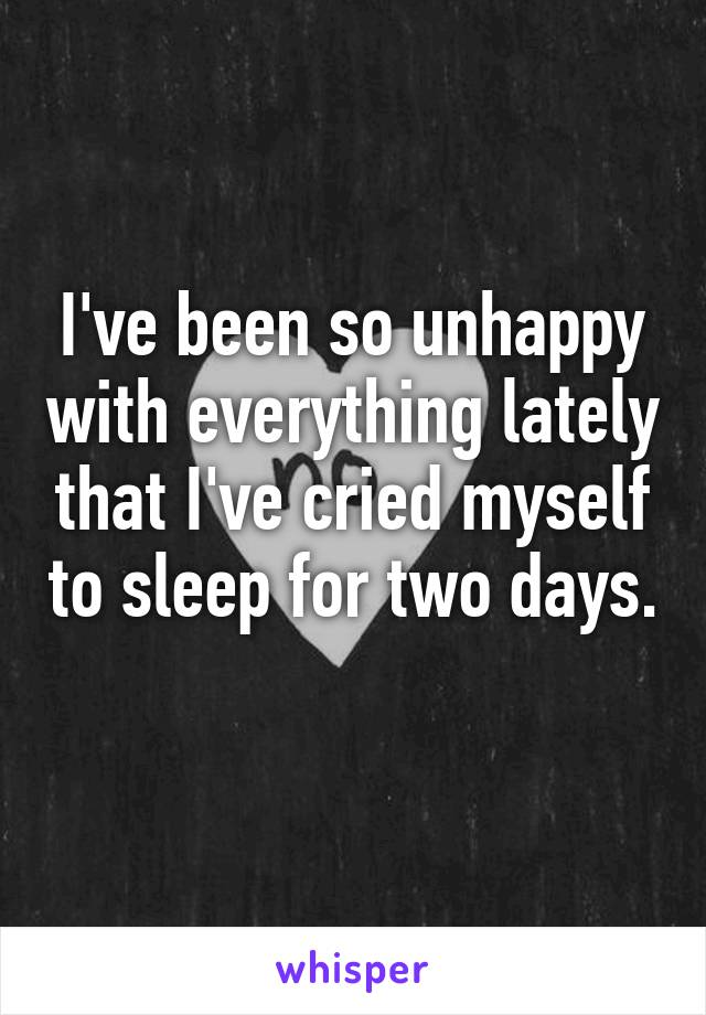 I've been so unhappy with everything lately that I've cried myself to sleep for two days.